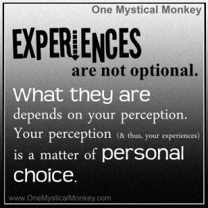 Experiences are not optional. What they are depends on your perception. Your perception is a matter of personal choice.