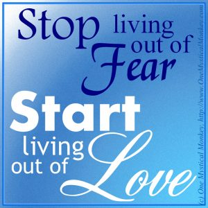 Stop living out of Fear. Start living out of Love.